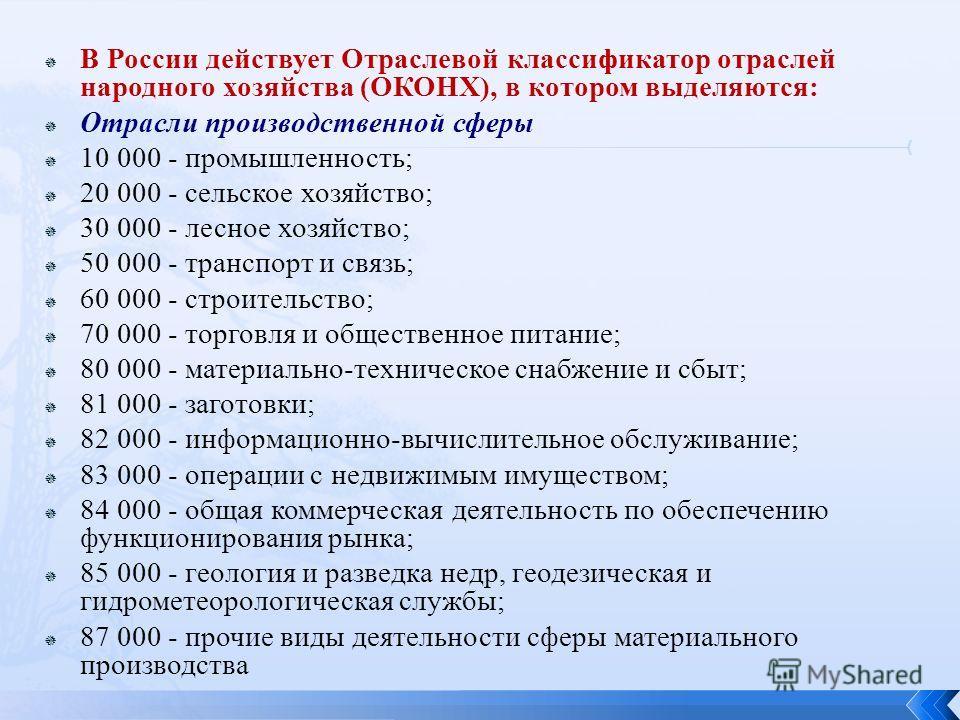 В России действует Отраслевой классификатор отраслей народного хозяйства (ОКОНХ), в котором выделяются: Отрасли производственной сферы 10 000 - промышленность; 20 000 - сельское хозяйство; 30 000 - лесное хозяйство; 50 000 - транспорт и связь; 60 000