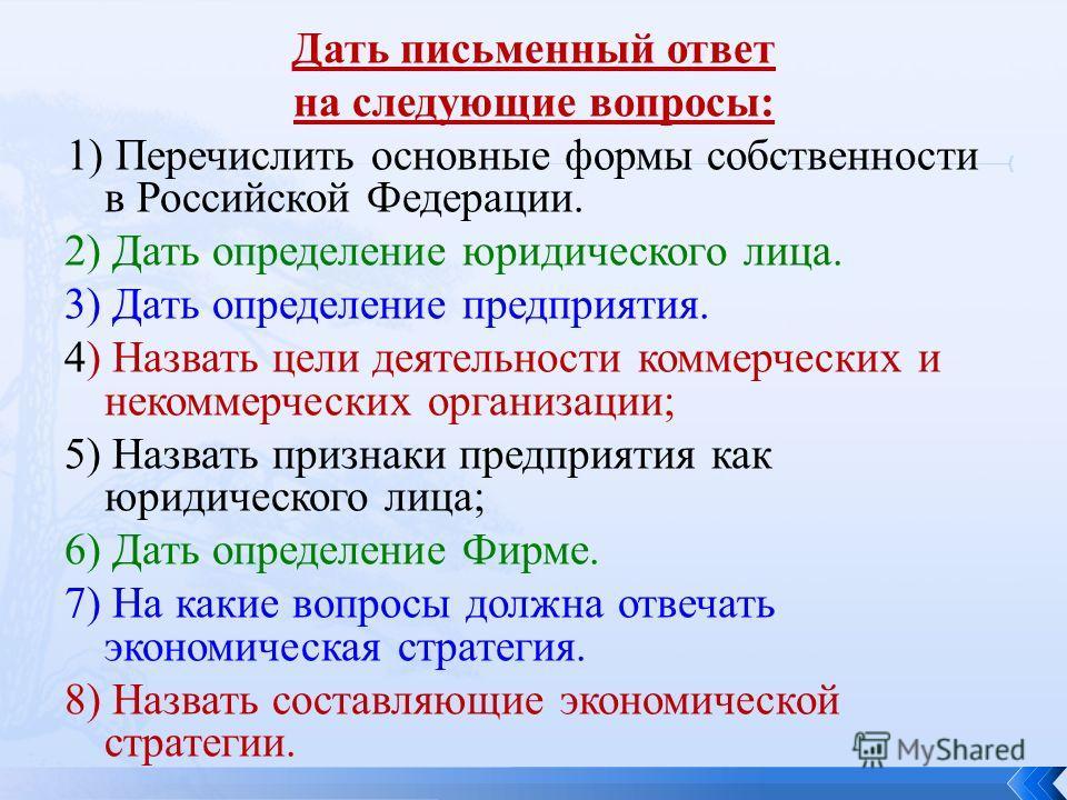 Дать письменный ответ на следующие вопросы: 1) Перечислить основные формы собственности в Российской Федерации. 2) Дать определение юридического лица. 3) Дать определение предприятия. 4) Назвать цели деятельности коммерческих и некоммерческих организ
