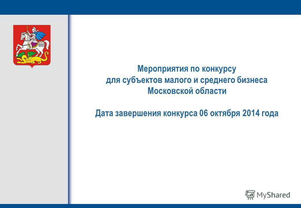 Мероприятия по конкурсу для субъектов малого и среднего бизнеса Московской области Дата завершения конкурса 06 октября 2014 года