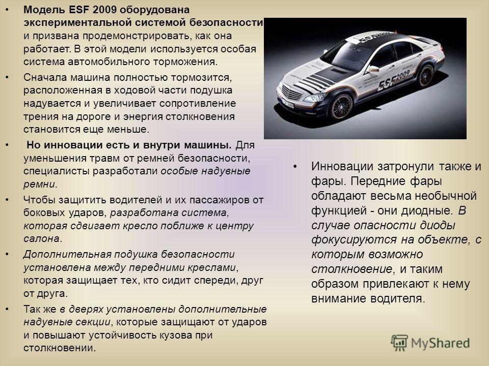 Модель ESF 2009 оборудована экспериментальной системой безопасности и призвана продемонстрировать, как она работает. В этой модели используется особая система автомобильного торможения. Сначала машина полностью тормозится, расположенная в ходовой час