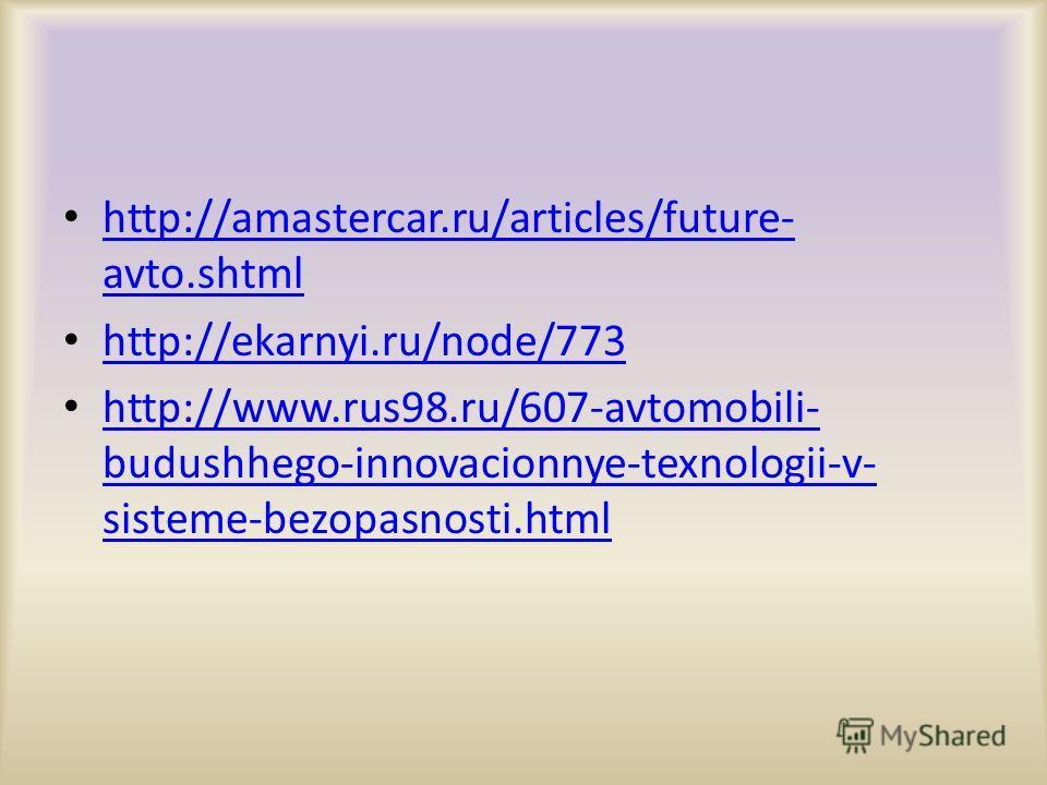 http://amastercar.ru/articles/future- avto.shtml http://amastercar.ru/articles/future- avto.shtml http://ekarnyi.ru/node/773 http://www.rus98.ru/607-avtomobili- budushhego-innovacionnye-texnologii-v- sisteme-bezopasnosti.html http://www.rus98.ru/607-