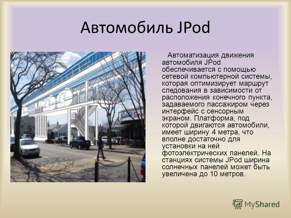 Автомобиль JPod Автоматизация движения автомобиля JPod обеспечивается с помощью сетевой компьютерной системы, которая оптимизирует маршрут следования в зависимости от расположения конечного пункта, задаваемого пассажиром через интерфейс с сенсорным э