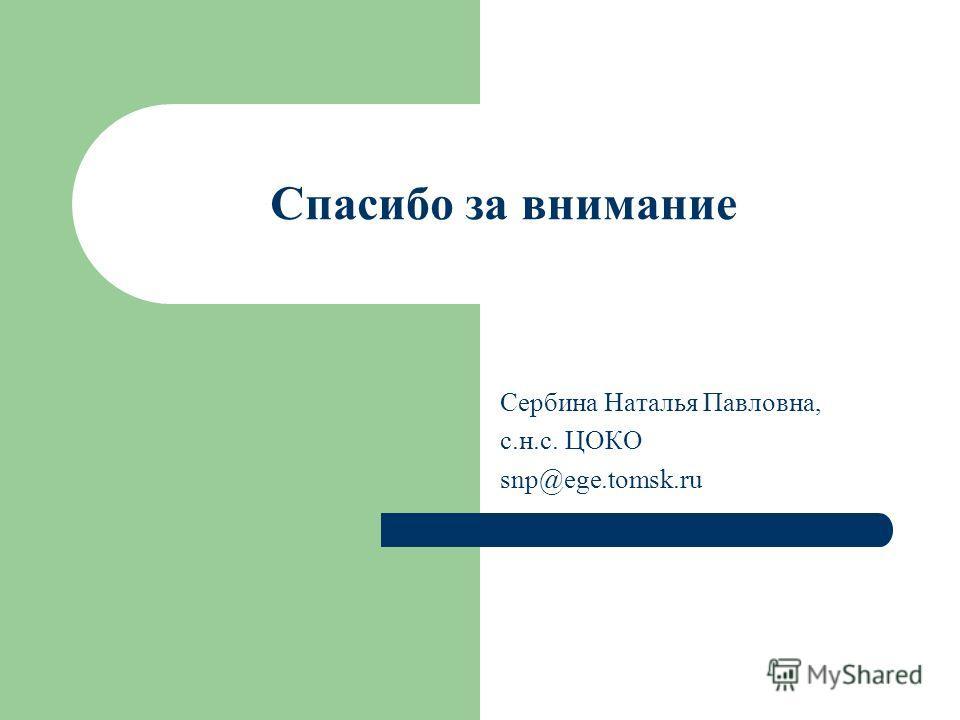 Спасибо за внимание Сербина Наталья Павловна, с.н.с. ЦОКО snp@ege.tomsk.ru
