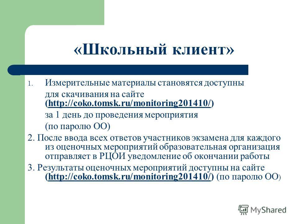 «Школьный клиент» 1. Измерительные материалы становятся доступны для скачивания на сайте (http://coko.tomsk.ru/monitoring201410/)http://coko.tomsk.ru/monitoring201410/ за 1 день до проведения мероприятия (по паролю ОО) 2. После ввода всех ответов уча