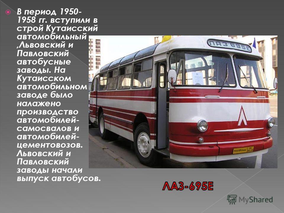 В период 1950- 1958 гг. вступили в строй Кутаисский автомобильный,Львовский и Павловский автобусные заводы. На Кутаисском автомобильном заводе было налажено производство автомобилей- самосвалов и автомобилей- цементовозов. Львовский и Павловский заво