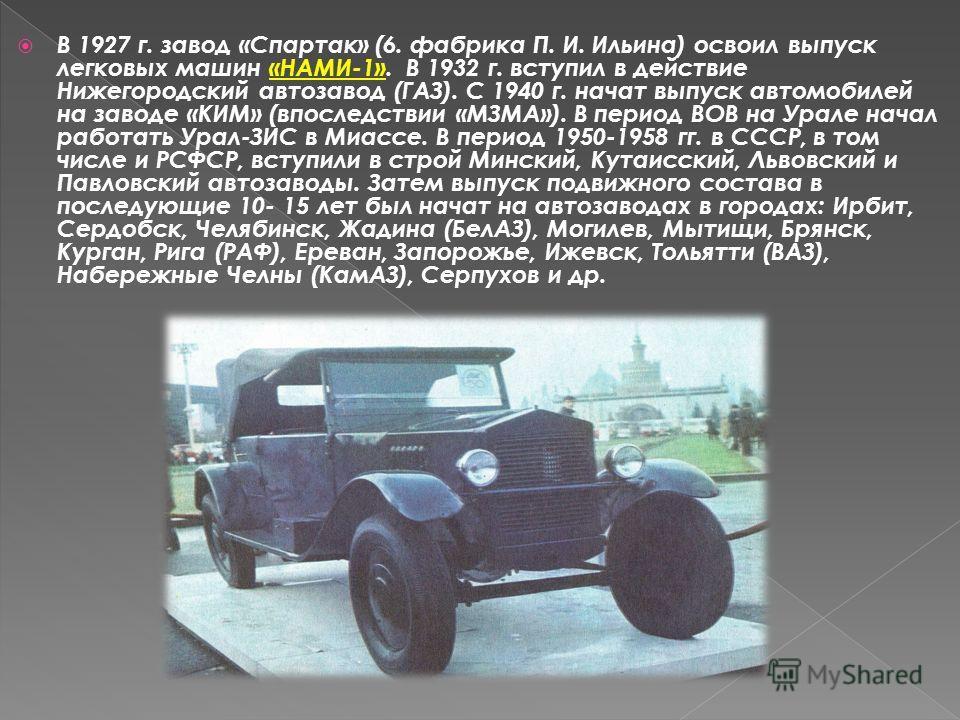 В 1927 г. завод «Спартак» (6. фабрика П. И. Ильина) освоил выпуск легковых машин «НАМИ-1». В 1932 г. вступил в действие Нижегородский автозавод (ГАЗ). С 1940 г. начат выпуск автомобилей на заводе «КИМ» (впоследствии «МЗМА»). В период ВОВ на Урале нач