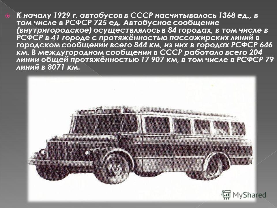 К началу 1929 г. автобусов в СССР насчитывалось 1368 ед., в том числе в РСФСР 725 ед. Автобусное сообщение (внутригородское) осуществлялось в 84 городах, в том числе в РСФСР в 41 городе с протяжённостью пассажирских линий в городском сообщении всего
