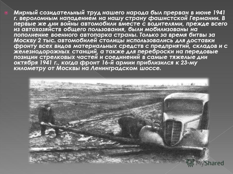 Мирный созидательный труд нашего народа был прерван в июне 1941 г. вероломным нападением на нашу страну фашистской Германии. В первые же дни войны автомобили вместе с водителями, прежде всего из автохозяйств общего пользования, были мобилизованы на п