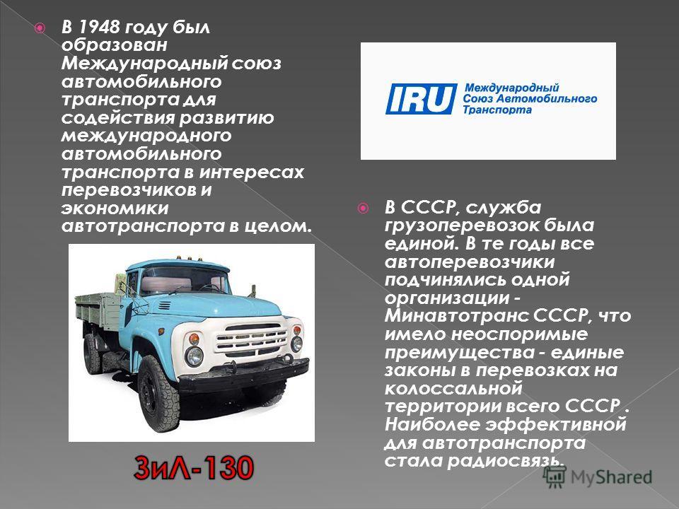В 1948 году был образован Международный союз автомобильного транспорта для содействия развитию международного автомобильного транспорта в интересах перевозчиков и экономики автотранспорта в целом. В СССР, служба грузоперевозок была единой. В те годы