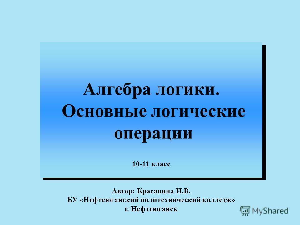 Алгебра логики. Основные логические операции Алгебра логики. Основные логические операции 10-11 класс Автор: Красавина И.В. БУ «Нефтеюганский политехнический колледж» г. Нефтеюганск