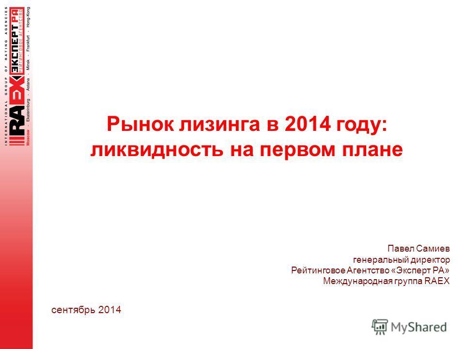 Рынок лизинга в 2014 году: ликвидность на первом плане сентябрь 2014 Павел Самиев генеральный директор Рейтинговое Агентство «Эксперт РА» Международная группа RAEX