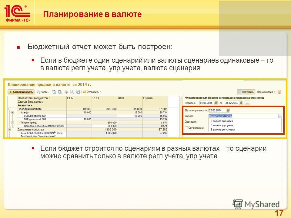 17 Планирование в валюте Бюджетный отчет может быть построен: Если в бюджете один сценарий или валюты сценариев одинаковые – то в валюте регл.учета, упр.учета, валюте сценария Если бюджет строится по сценариям в разных валютах – то сценарии можно сра