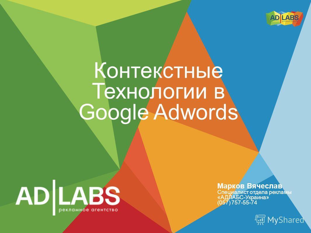 Контекстные Технологии в Google Adwords Марков Вячеслав Специалист отдела рекламы «АДЛАБС-Украина» (057) 757-55-74