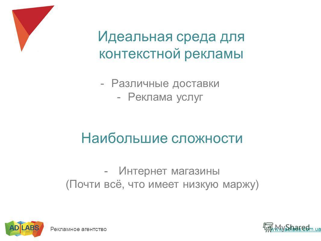 Идеальная среда для контекстной рекламы -Различные доставки -Реклама услуг Наибольшие сложности -Интернет магазины (Почти всё, что имеет низкую маржу) Рекламное агентство www.adlabs.com.ua