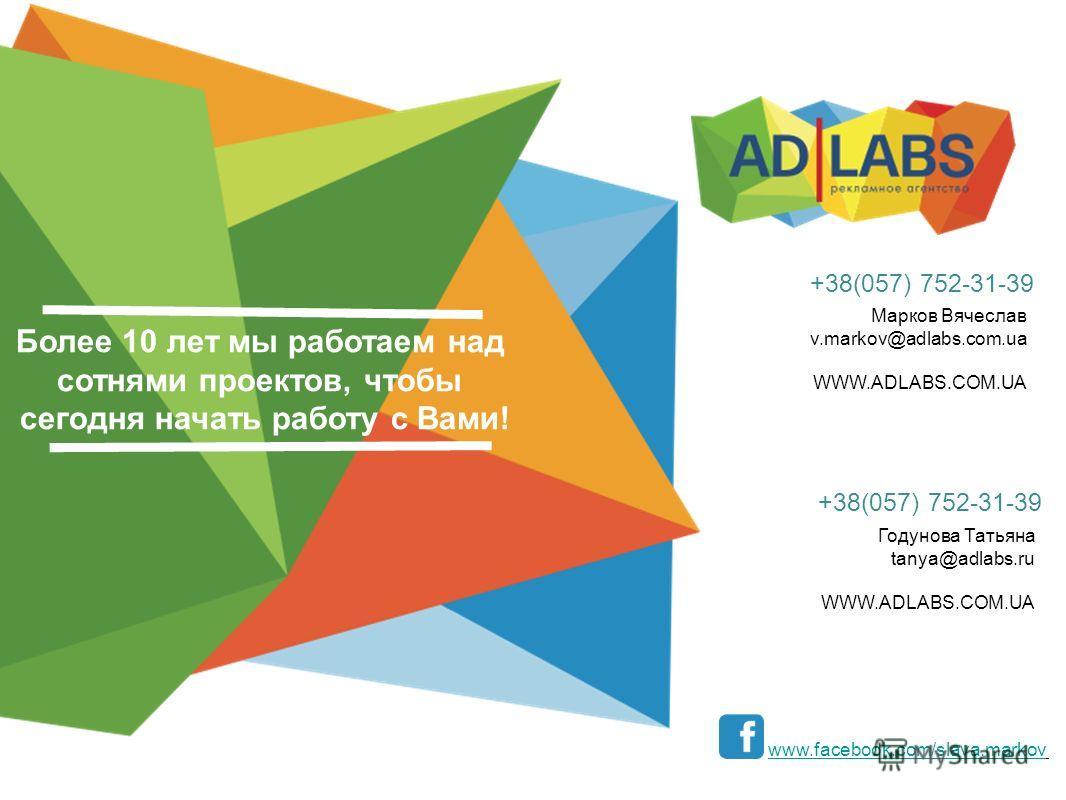 Более 10 лет мы работаем над сотнями проектов, чтобы сегодня начать работу с Вами! www.facebook.com/slava.markov Марков Вячеслав v.markov@adlabs.com.ua WWW.ADLABS.COM.UA +38(057) 752-31-39 Годунова Татьяна tanya@adlabs.ru WWW.ADLABS.COM.UA +38(057) 7