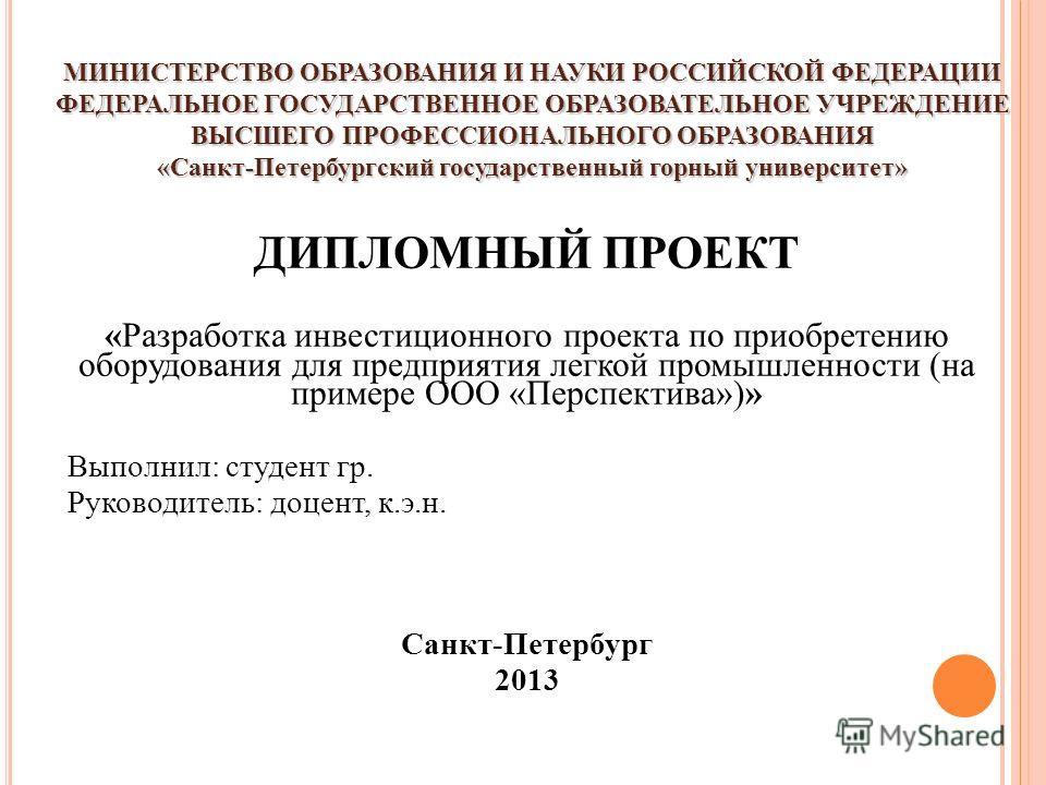 МИНИСТЕРСТВО ОБРАЗОВАНИЯ И НАУКИ РОССИЙСКОЙ ФЕДЕРАЦИИ ФЕДЕРАЛЬНОЕ ГОСУДАРСТВЕННОЕ ОБРАЗОВАТЕЛЬНОЕ УЧРЕЖДЕНИЕ ВЫСШЕГО ПРОФЕССИОНАЛЬНОГО ОБРАЗОВАНИЯ «Санкт-Петербургский государственный горный университет» ДИПЛОМНЫЙ ПРОЕКТ «Разработка инвестиционного п