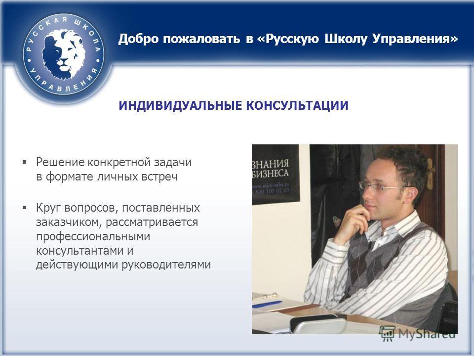 Решение конкретной задачи в формате личных встреч Круг вопросов, поставленных заказчиком, рассматривается профессиональными консультантами и действующими руководителями ИНДИВИДУАЛЬНЫЕ КОНСУЛЬТАЦИИ Добро пожаловать в «Русскую Школу Управления»