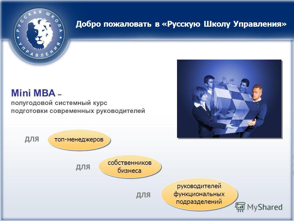 Mini MBA – полугодовой системный курс подготовки современных руководителей топ-менеджеров ДЛЯ Добро пожаловать в «Русскую Школу Управления» руководителей функциональных подразделений собственников бизнеса