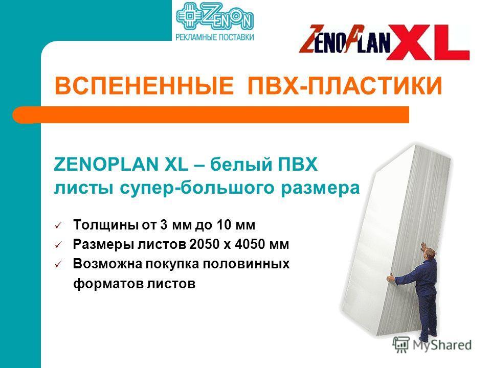 ВСПЕНЕННЫЕ ПВХ-ПЛАСТИКИ ZENOPLAN XL – белый ПВХ листы супер-большого размера Толщины от 3 мм до 10 мм Размеры листов 2050 х 4050 мм Возможна покупка половинных форматов листов