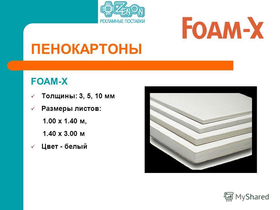 FOAM-X Толщины: 3, 5, 10 мм Размеры листов: 1.00 x 1.40 м, 1.40 х 3.00 м Цвет - белый ПЕНОКАРТОНЫ