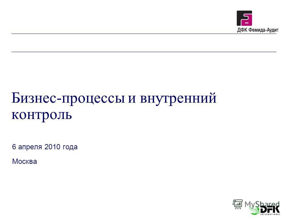 Бизнес-процессы и внутренний контроль 6 апреля 2010 года Москва