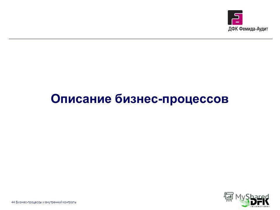 44 Бизнес-процессы и внутренний контроль Описание бизнес-процессов