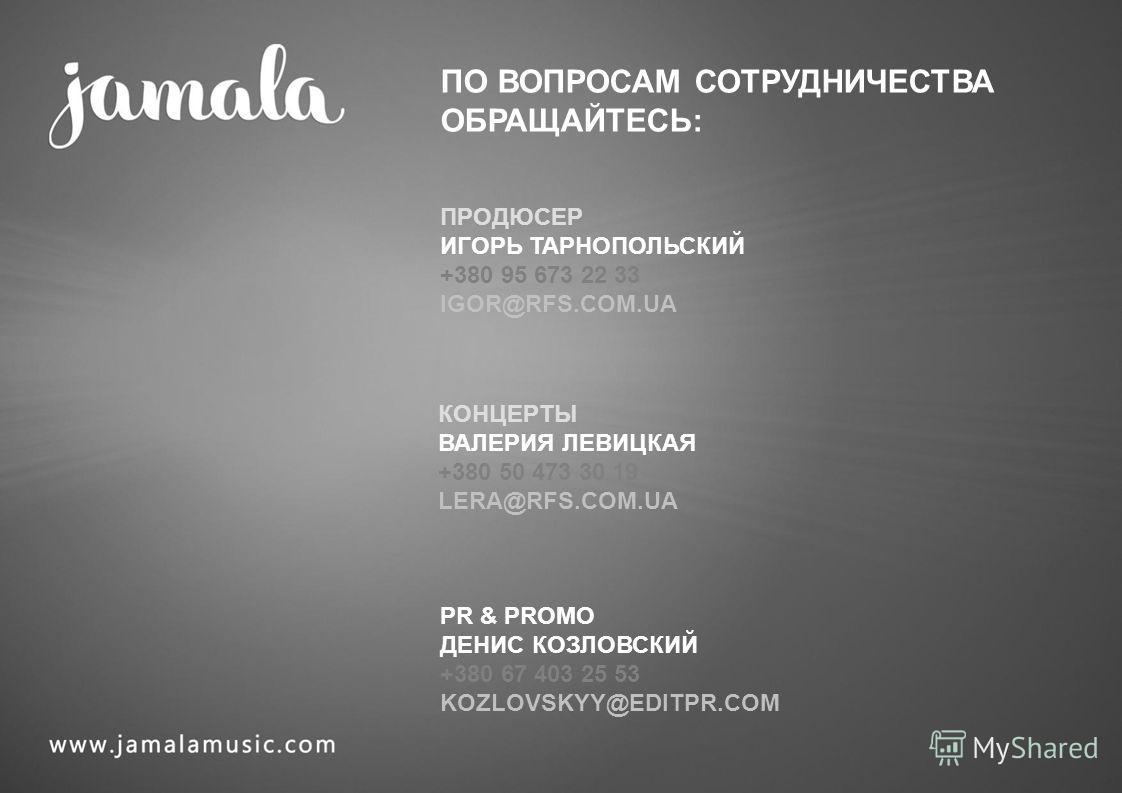 ПО ВОПРОСАМ СОТРУДНИЧЕСТВА ОБРАЩАЙТЕСЬ: ПРОДЮСЕР ИГОРЬ ТАРНОПОЛЬСКИЙ +380 95 673 22 33 IGOR@RFS.COM.UA КОНЦЕРТЫ ВАЛЕРИЯ ЛЕВИЦКАЯ +380 50 473 30 19 LERA@RFS.COM.UA PR & PROMO ДЕНИС КОЗЛОВСКИЙ +380 67 403 25 53 KOZLOVSKYY@EDITPR.COM