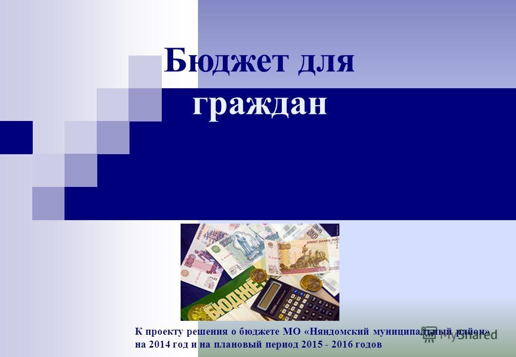 К проекту решения о бюджете МО «Няндомский муниципальный район» на 2014 год и на плановый период 2015 - 2016 годов Бюджет для граждан