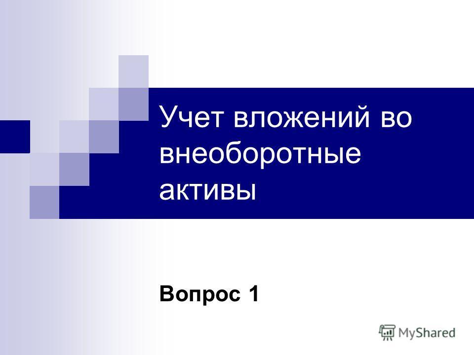 Учет вложений во внеоборотные активы Вопрос 1