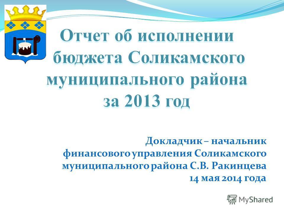 Докладчик – начальник финансового управления Соликамского муниципального района С.В. Ракинцева 14 мая 2014 года