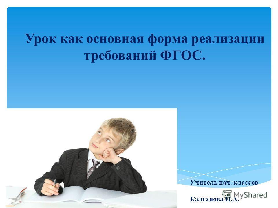 Урок как основная форма реализации требований ФГОС. Учитель нач. классов Калганова И.А.