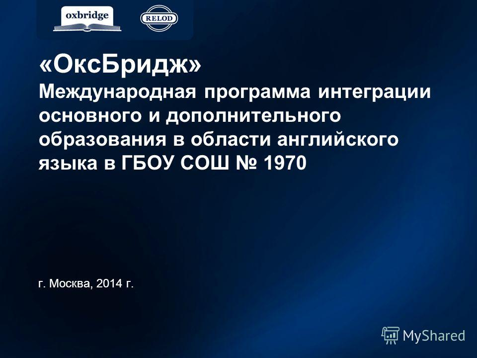 «Окс Бридж» Международная программа интеграции основного и дополнительного образования в области английского языка в ГБОУ СОШ 1970 г. Москва, 2014 г.