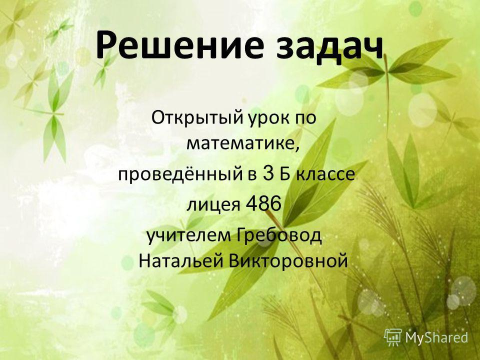 Решение задач Открытый урок по математике, проведённый в 3 Б классе лицея 486 учителем Гребовод Натальей Викторовной