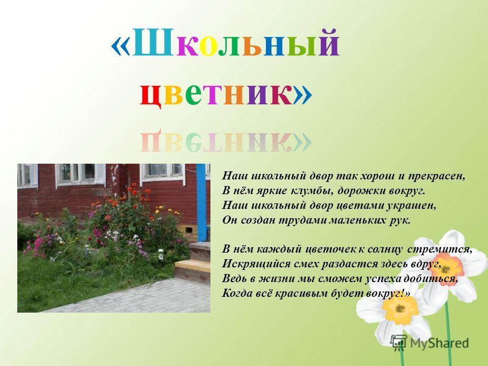 Наш школьный двор так хорош и прекрасен, В нём яркие клумбы, дорожки вокруг. Наш школьный двор цветами украшен, Он создан трудами маленьких рук. В нём каждый цветочек к солнцу стремится, Искрящийся смех раздастся здесь вдруг, Ведь в жизни мы сможем у