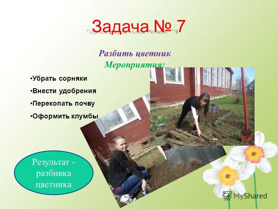 Задача 7 Разбить цветник Мероприятия: Убрать сорняки Внести удобрения Перекопать почву Оформить клумбы Результат - разбивка цветника