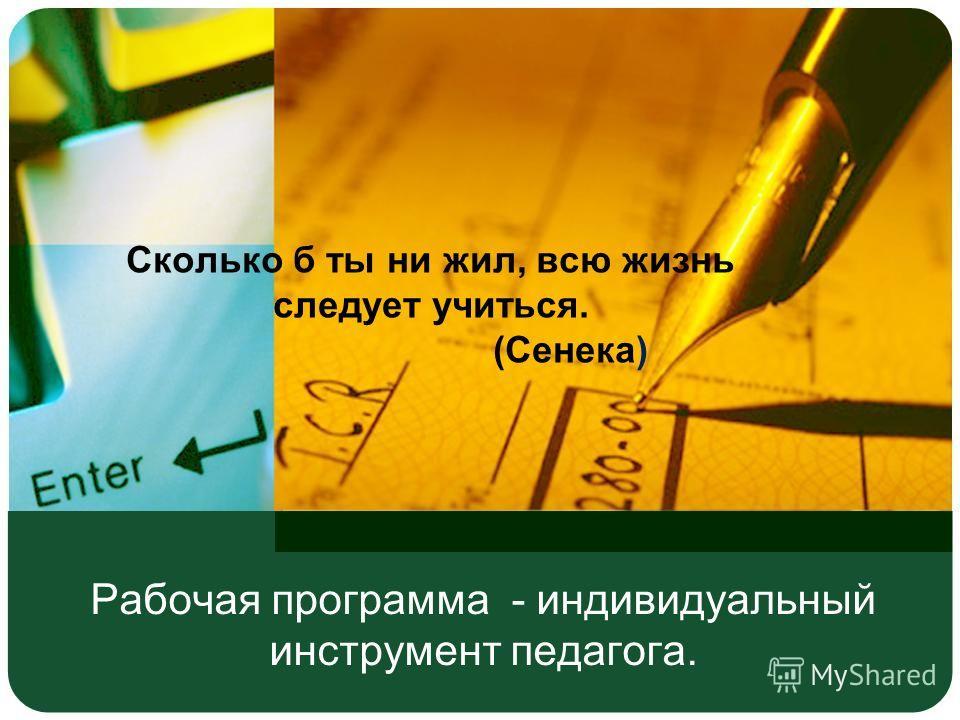 Рабочая программа - индивидуальный инструмент педагога. Сколько б ты ни жил, всю жизнь следует учиться. (Сенека)