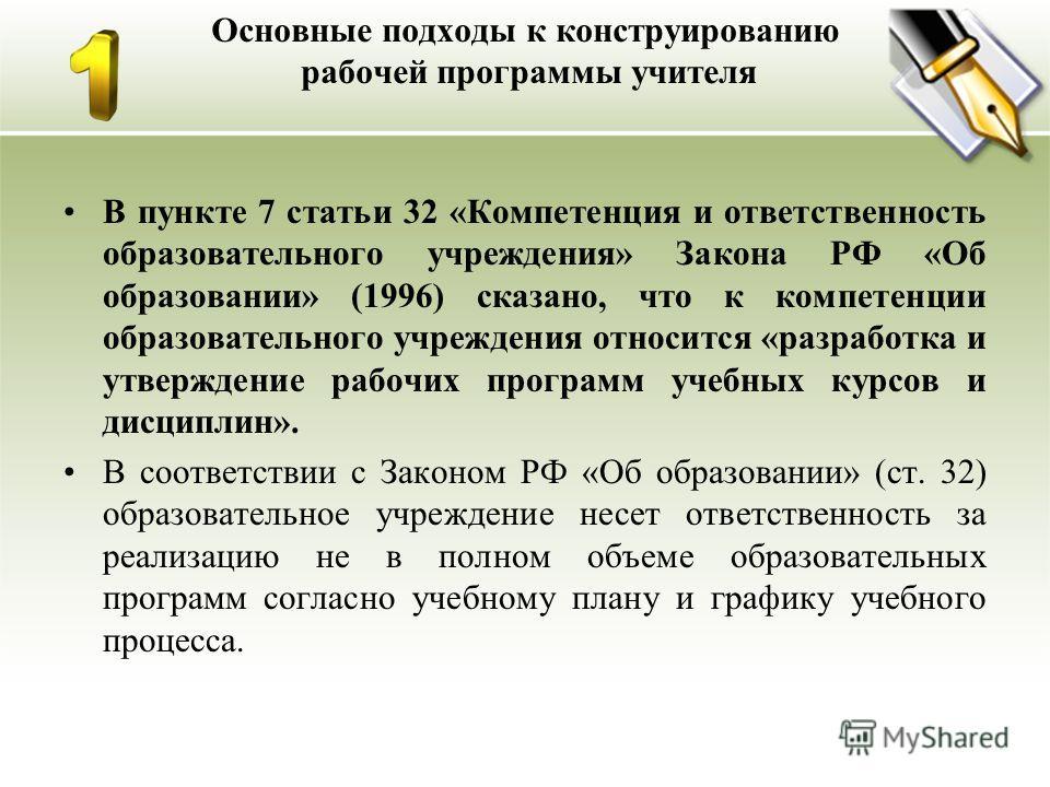 Основные подходы к конструированию рабочей программы учителя В пункте 7 статьи 32 «Компетенция и ответственность образовательного учреждения» Закона РФ «Об образовании» (1996) сказано, что к компетенции образовательного учреждения относится «разработ