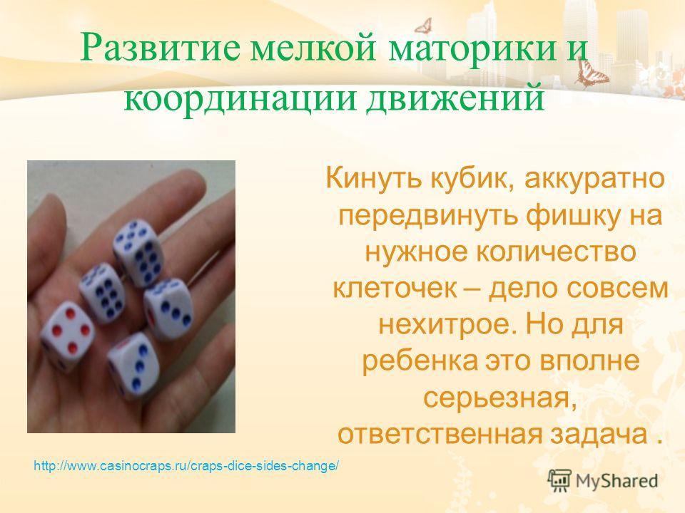 Кинуть кубик, аккуратно передвинуть фишку на нужное количество клеточек – дело совсем нехитрое. Но для ребенка это вполне серьезная, ответственная задача. Развитие мелкой моторики и координации движений http://www.casinocraps.ru/craps-dice-sides-chan