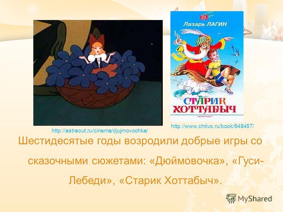 Шестидесятые годы возродили добрые игры со сказочными сюжетами: «Дюймовочка», «Гуси- Лебеди», «Старик Хоттабыч». http://astraout.ru/cinema/djujmovochka/ http://www.chtivo.ru/book/648457/