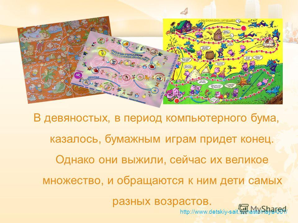 В девяностых, в период компьютерного бума, казалось, бумажным играм придет конец. Однако они выжили, сейчас их великое множество, и обращаются к ним дети самых разных возрастов. http://www.detskiy-sait.ru/nastolnaya-001/