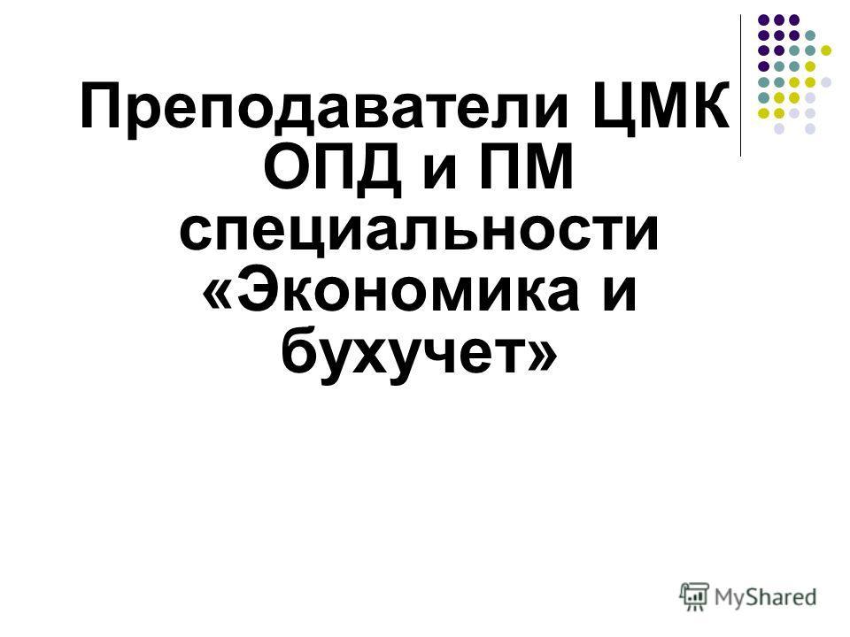Преподаватели ЦМК ОПД и ПМ специальности «Экономика и бухучет»