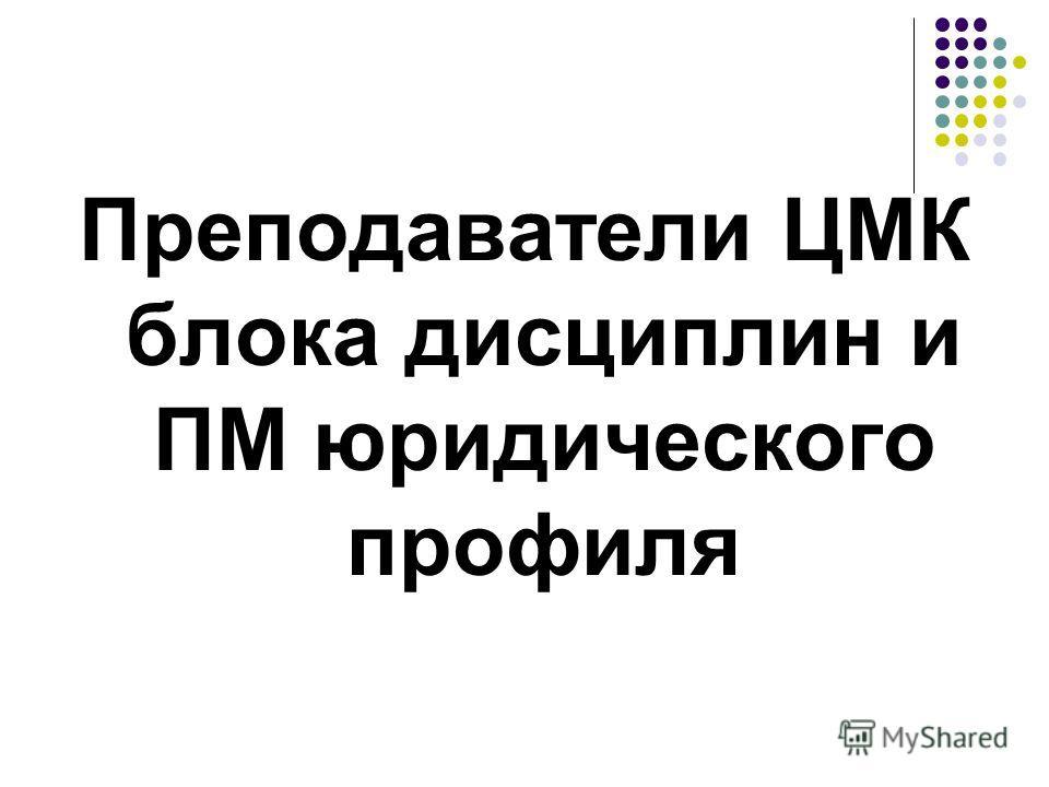 Преподаватели ЦМК блока дисциплин и ПМ юридического профиля