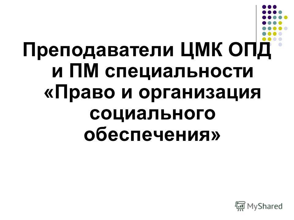 Преподаватели ЦМК ОПД и ПМ специальности «Право и организация социального обеспечения»