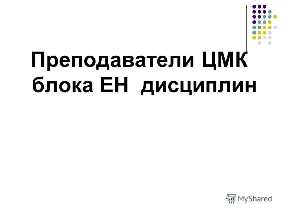Преподаватели ЦМК блока ЕН дисциплин
