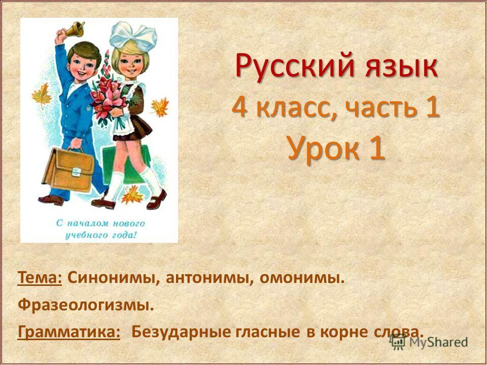 Русский язык 4 класс, часть 1 Урок 1 Тема: Синонимы, антонимы, омонимы. Фразеологизмы. Грамматика: Безударные гласные в корне слова.