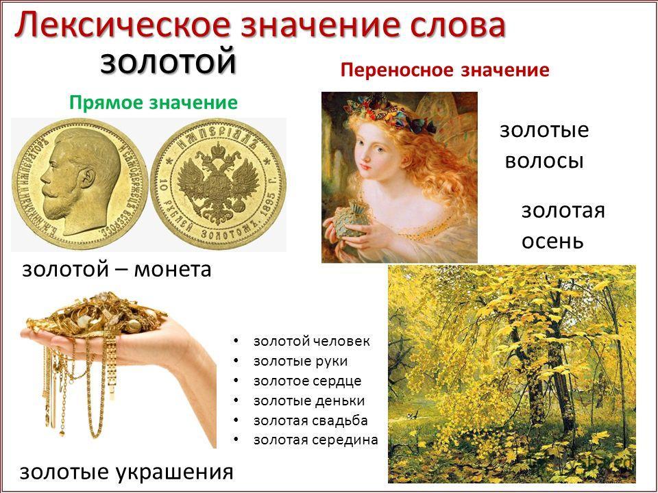 золотой золотой – монета золотые украшения золотые волосы золотая осень золотой человек золотые руки золотое сердце золотые деньки золотая свадьба золотая середина Прямое значение Переносное значение Лексическое значение слова