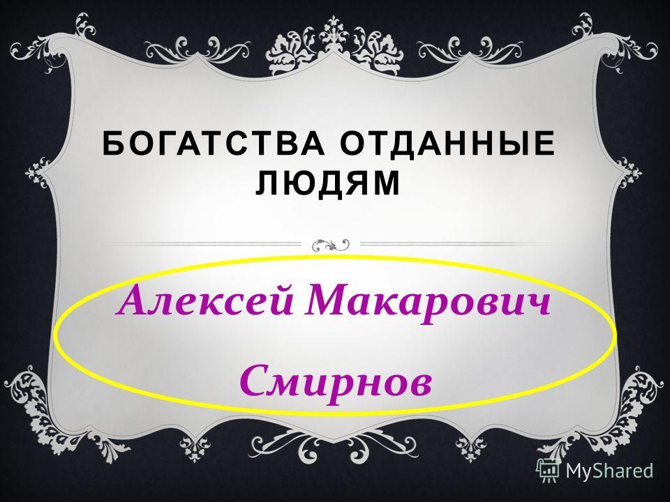 БОГАТСТВА ОТДАННЫЕ ЛЮДЯМ Алексей Макарович Смирнов