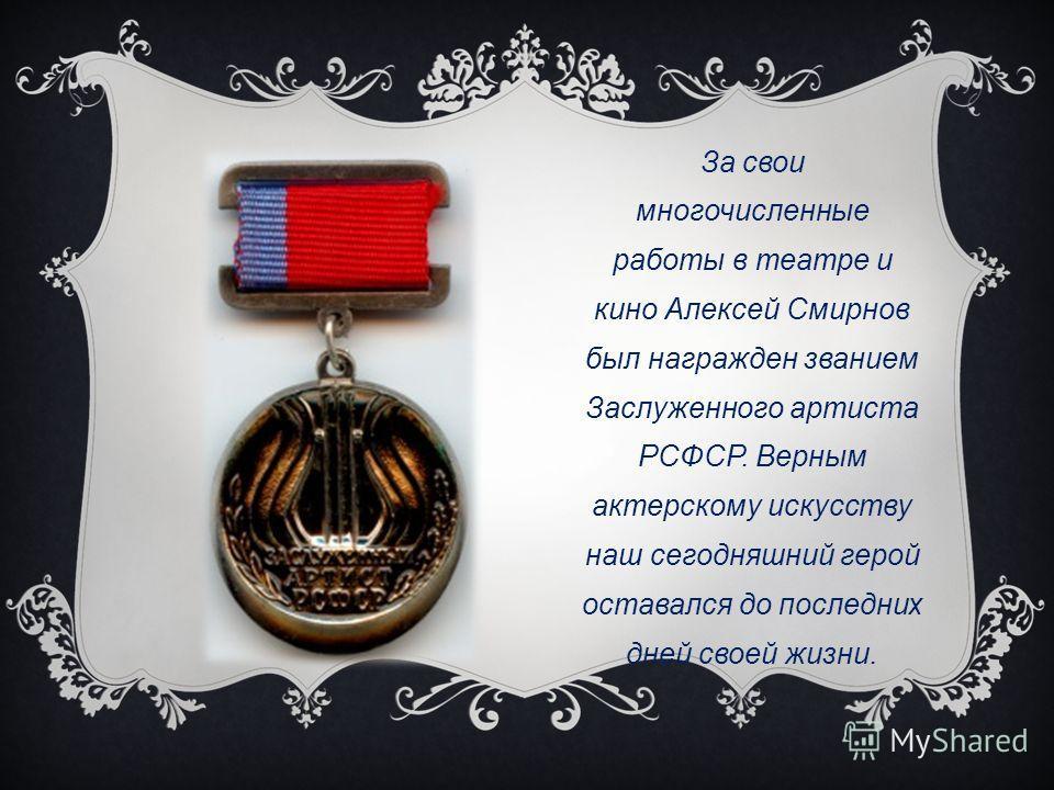 За свои многочисленные работы в театре и кино Алексей Смирнов был награжден званием Заслуженного артиста РСФСР. Верным актерскому искусству наш сегодняшний герой оставался до последних дней своей жизни.