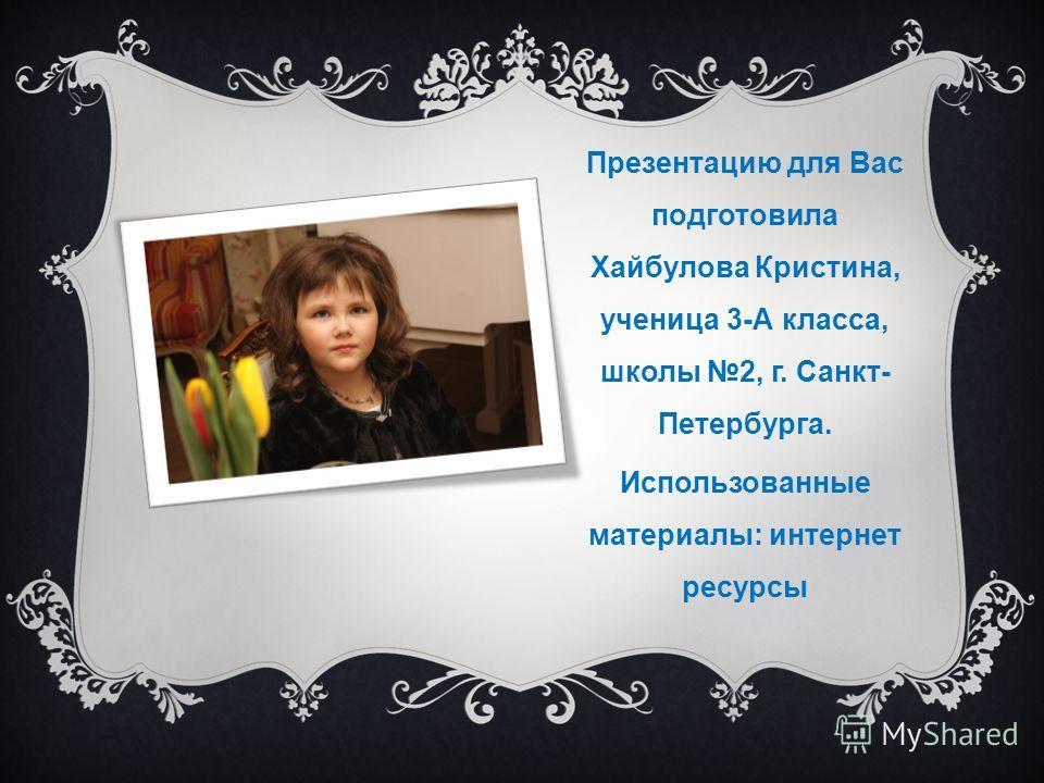 Презентацию для Вас подготовила Хайбулова Кристина, ученица 3-А класса, школы 2, г. Санкт- Петербурга. Использованные материалы: интернет ресурсы