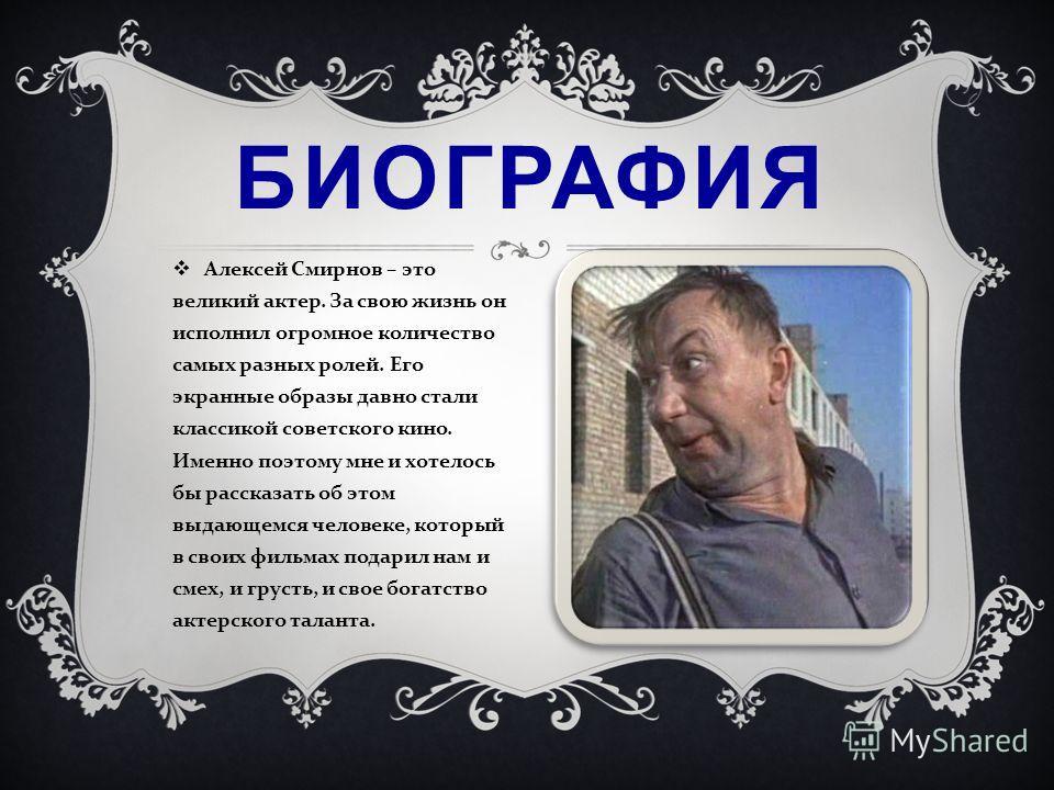 Алексей Смирнов – это великий актер. За свою жизнь он исполнил огромное количество самых разных ролей. Его экранные образы давно стали классикой советского кино. Именно поэтому мне и хотелось бы рассказать об этом выдающемся человеке, который в своих